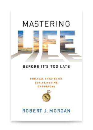 Mastering Life Before It's Too Late by Robert J. Morgan